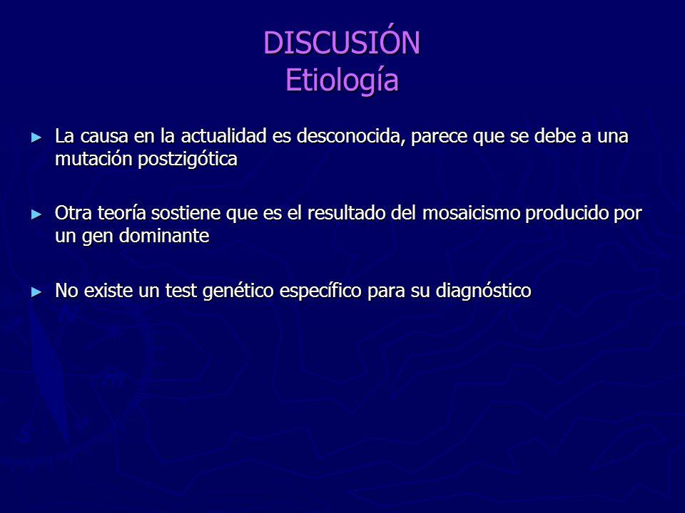 DISCUSIÓN Etiología La causa en la actualidad es desconocida, parece que se debe a una mutación postzigótica.