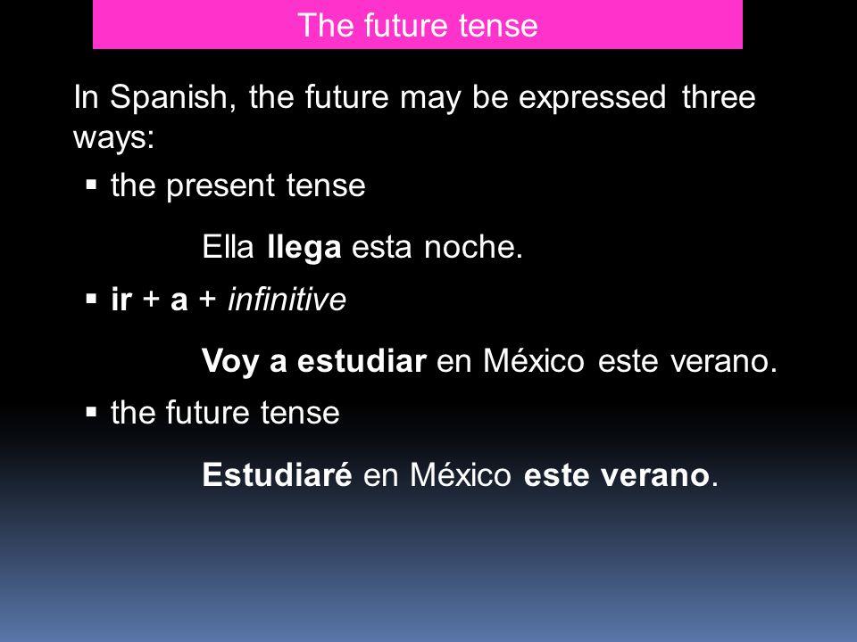 The future tenseIn Spanish, the future may be expressed three ways: the present tense. Ella llega esta noche.