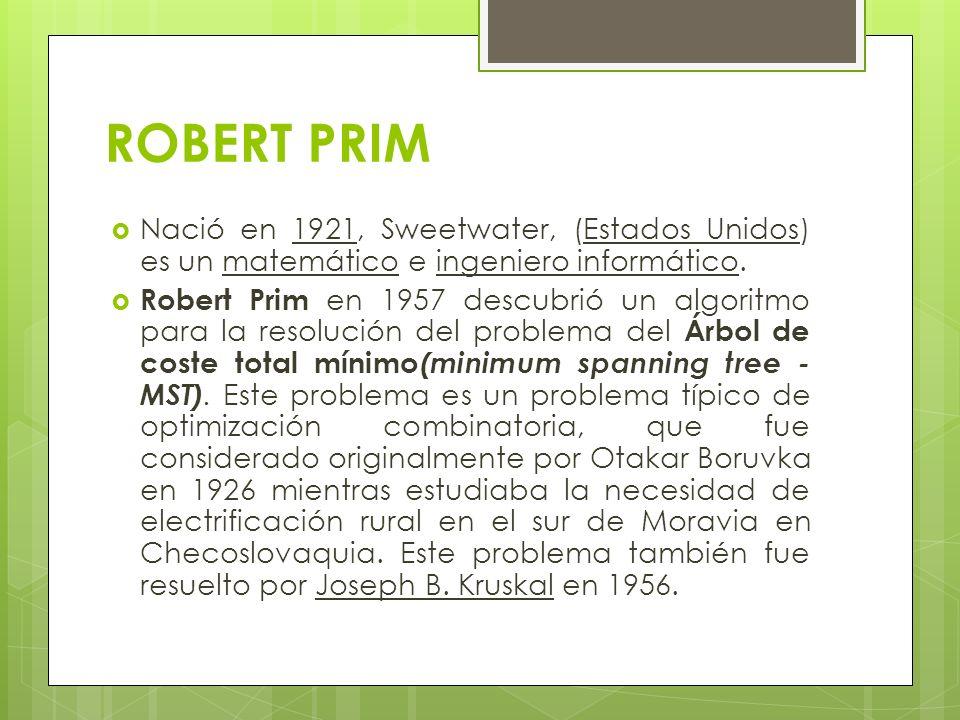ROBERT PRIM Nació en 1921, Sweetwater, (Estados Unidos) es un matemático e ingeniero informático.