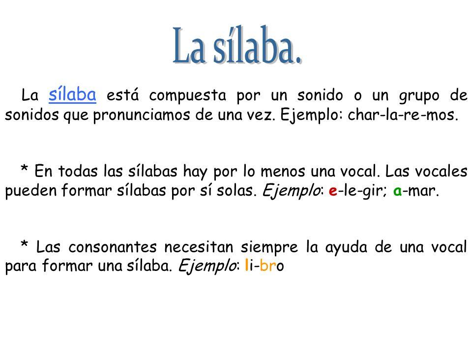 La sílaba.La sílaba está compuesta por un sonido o un grupo de sonidos que pronunciamos de una vez. Ejemplo: char-la-re-mos.