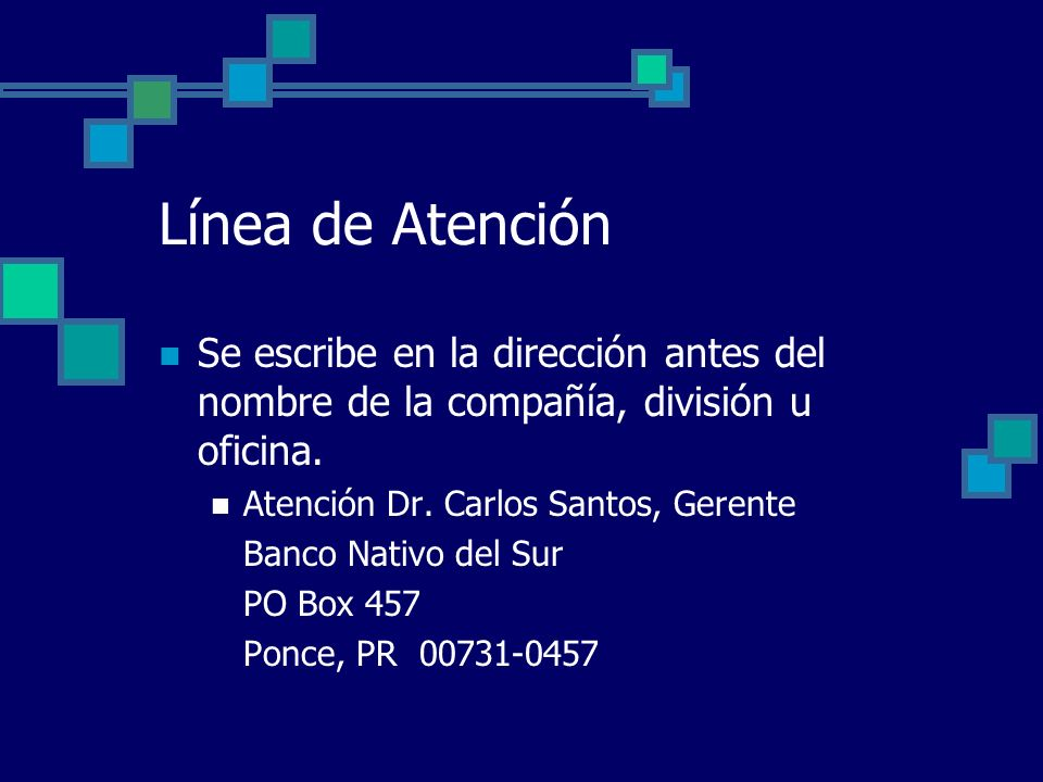 Línea de Atención Se escribe en la dirección antes del nombre de la compañía, división u oficina. Atención Dr. Carlos Santos, Gerente.