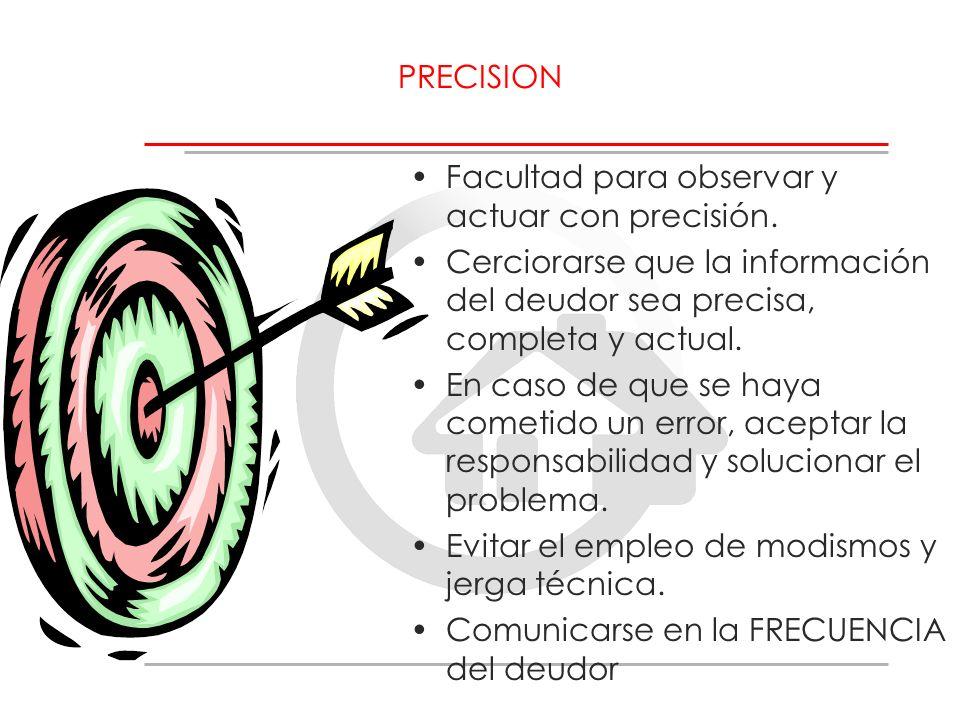 PRECISION Facultad para observar y actuar con precisión. Cerciorarse que la información del deudor sea precisa, completa y actual.