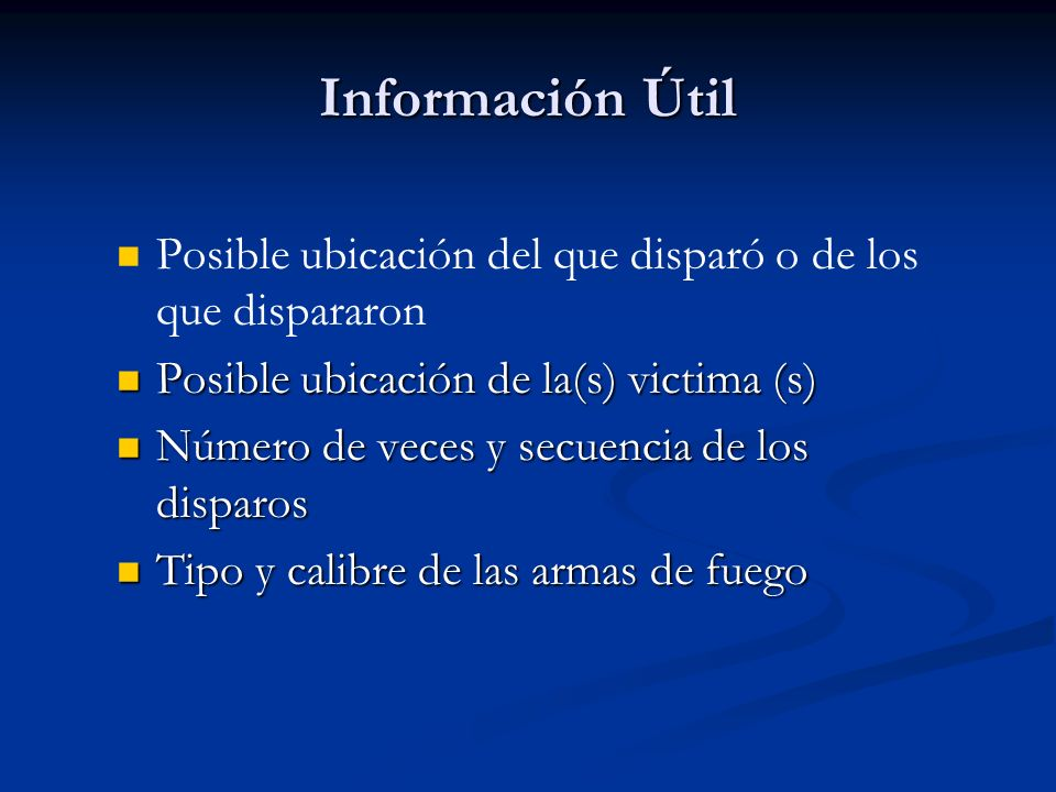 Información Útil Posible ubicación del que disparó o de los que dispararon. Posible ubicación de la(s) victima (s)