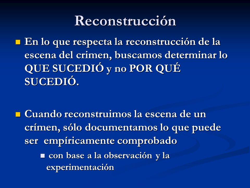 Reconstrucción En lo que respecta la reconstrucción de la escena del crimen, buscamos determinar lo QUE SUCEDIÓ y no POR QUÉ SUCEDIÓ.