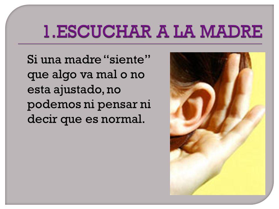1.ESCUCHAR A LA MADRE Si una madre siente que algo va mal o no esta ajustado, no podemos ni pensar ni decir que es normal.
