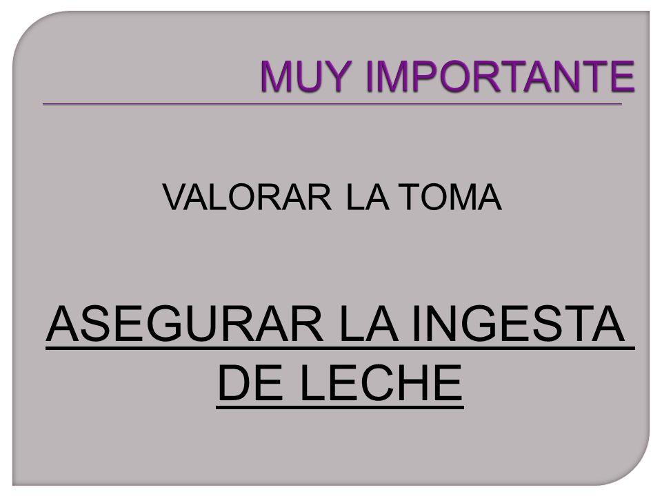 MUY IMPORTANTE VALORAR LA TOMA ASEGURAR LA INGESTA DE LECHE