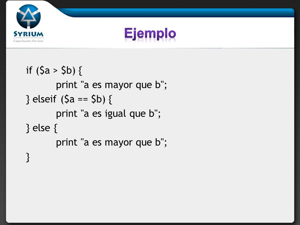 Ejemplo if ($a > $b) { print a es mayor que b ;
