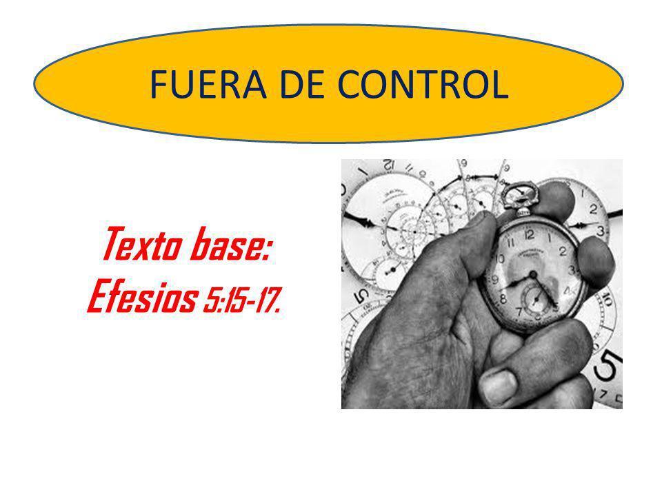FUERA DE CONTROL Texto base: Efesios 5:15-17.