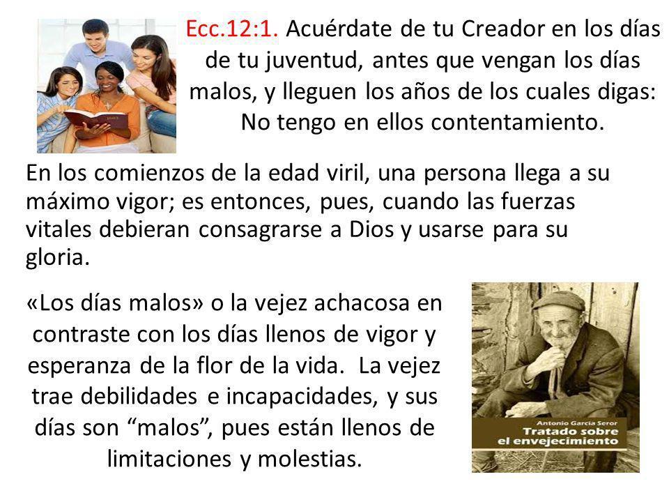 Ecc.12:1. Acuérdate de tu Creador en los días de tu juventud, antes que vengan los días malos, y lleguen los años de los cuales digas: No tengo en ellos contentamiento.