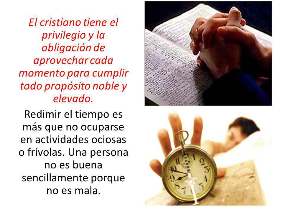 El cristiano tiene el privilegio y la obligación de aprovechar cada momento para cumplir todo propósito noble y elevado.