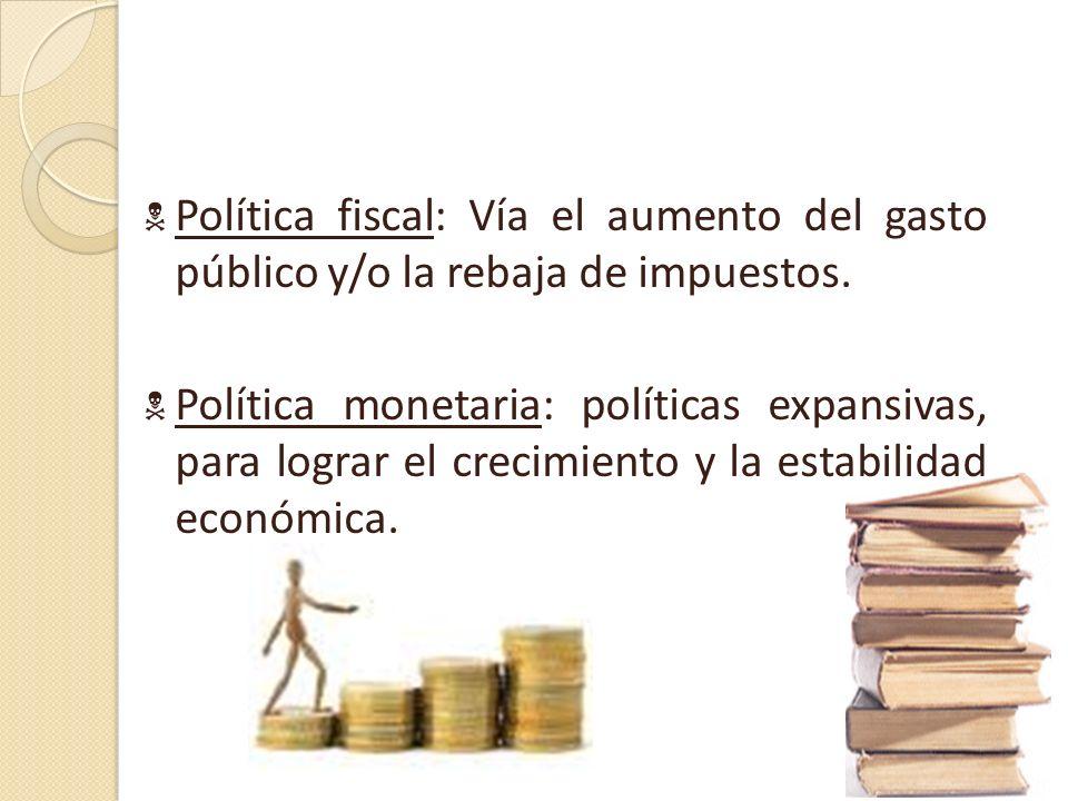 Política fiscal: Vía el aumento del gasto público y/o la rebaja de impuestos.