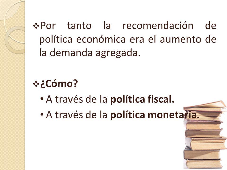 Por tanto la recomendación de política económica era el aumento de la demanda agregada.