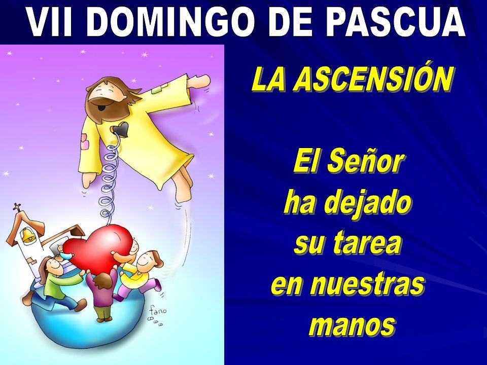 VII DOMINGO DE PASCUA LA ASCENSIÓN El Señor ha dejado su tarea en nuestras manos