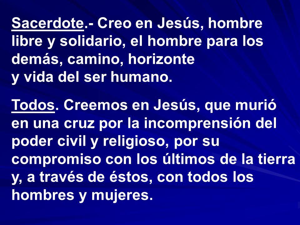 Sacerdote.- Creo en Jesús, hombre libre y solidario, el hombre para los demás, camino, horizonte