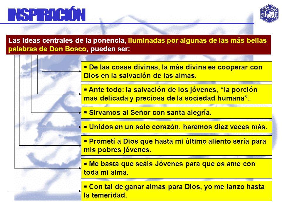 INSPIRACIÓN Las ideas centrales de la ponencia, iluminadas por algunas de las más bellas palabras de Don Bosco, pueden ser: