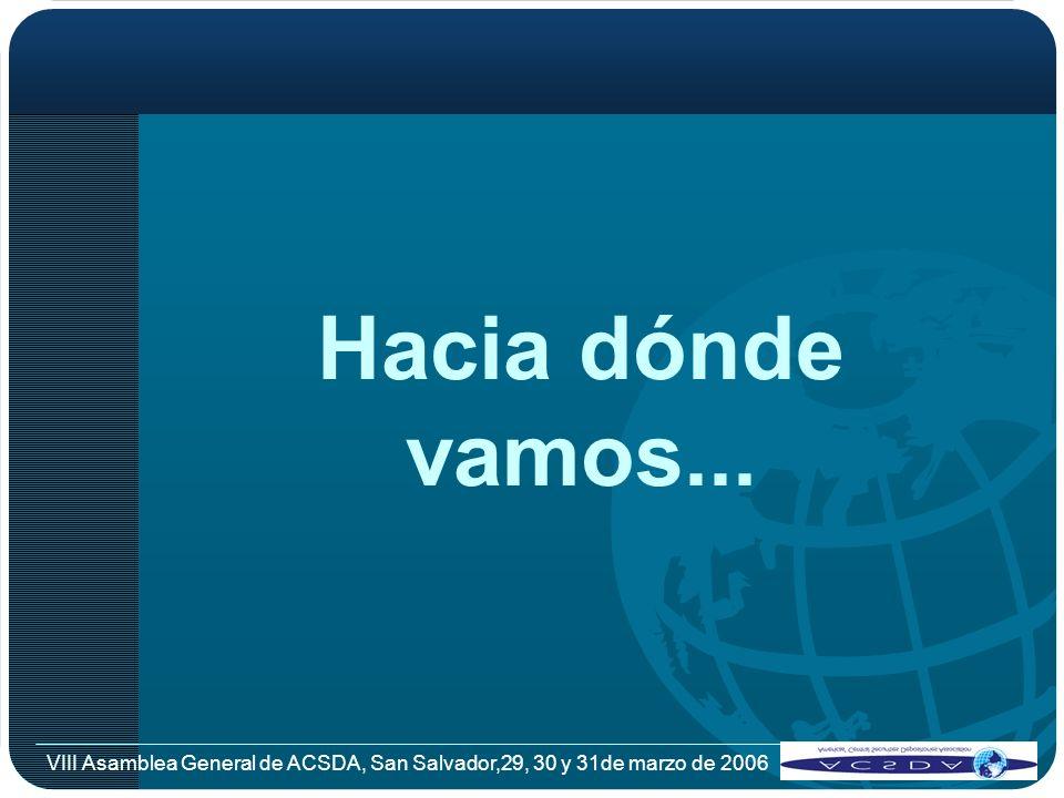 Hacia dónde vamos... VIII Asamblea General de ACSDA, San Salvador,29, 30 y 31de marzo de 2006