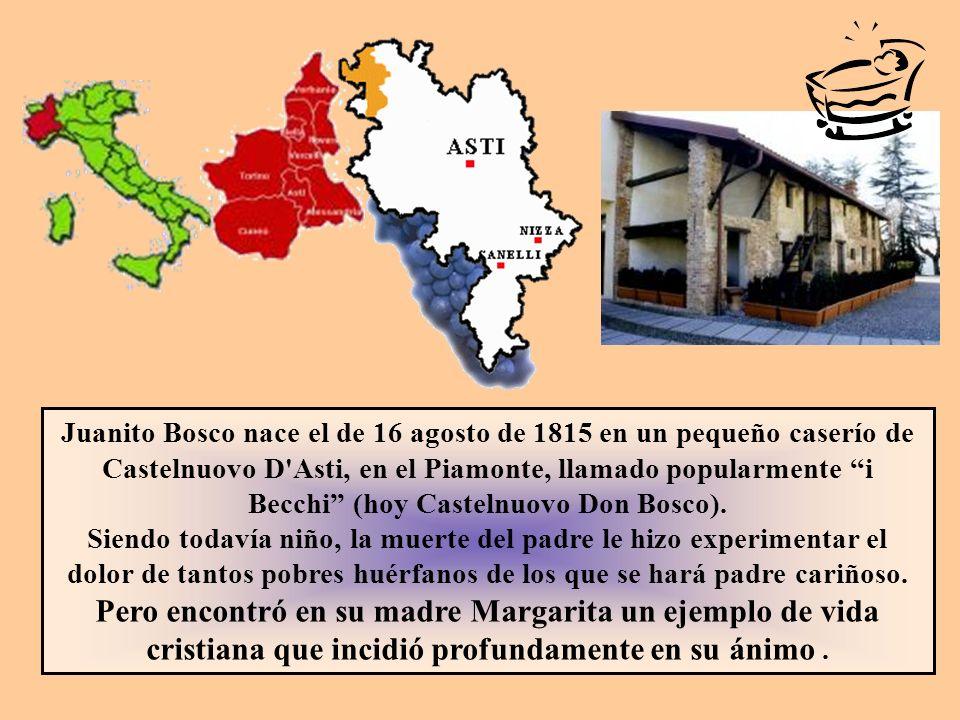 Juanito Bosco nace el de 16 agosto de 1815 en un pequeño caserío de Castelnuovo D Asti, en el Piamonte, llamado popularmente i Becchi (hoy Castelnuovo Don Bosco).