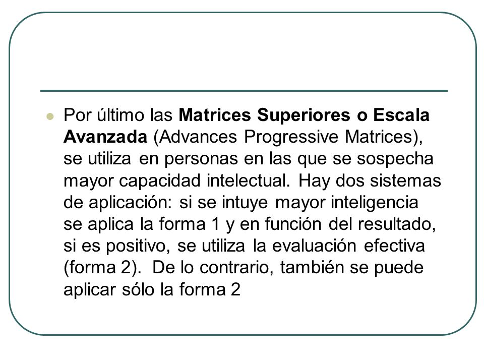 Por último las Matrices Superiores o Escala Avanzada (Advances Progressive Matrices), se utiliza en personas en las que se sospecha mayor capacidad intelectual.
