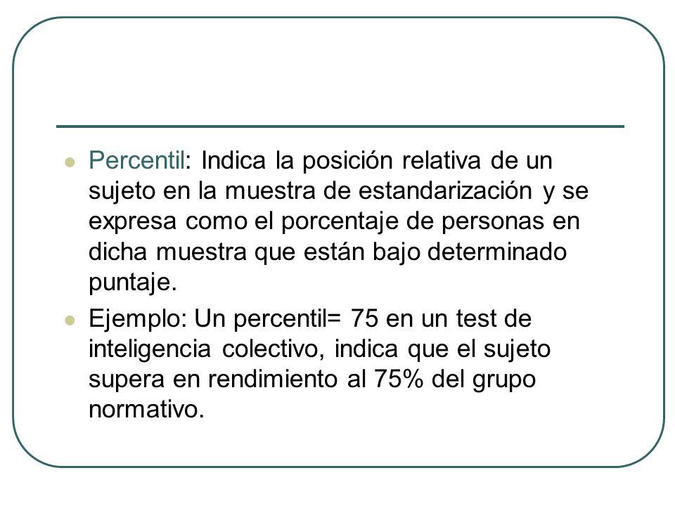 Percentil: Indica la posición relativa de un sujeto en la muestra de estandarización y se expresa como el porcentaje de personas en dicha muestra que están bajo determinado puntaje.