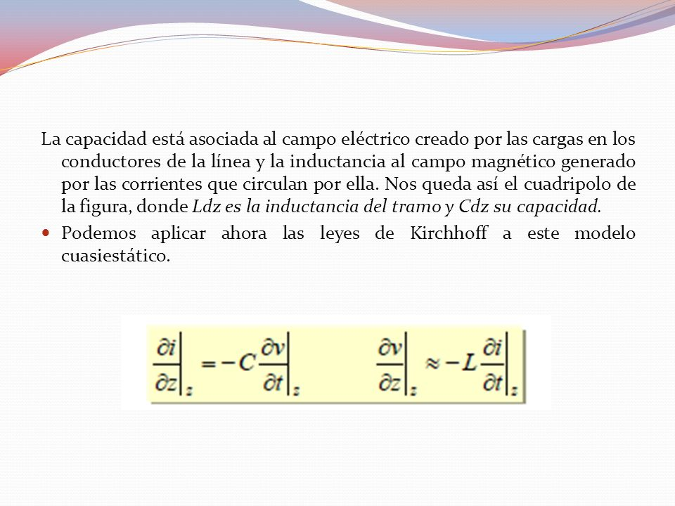 La capacidad está asociada al campo eléctrico creado por las cargas en los conductores de la línea y la inductancia al campo magnético generado por las corrientes que circulan por ella. Nos queda así el cuadripolo de la figura, donde Ldz es la inductancia del tramo y Cdz su capacidad.