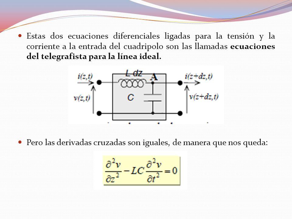 Estas dos ecuaciones diferenciales ligadas para la tensión y la corriente a la entrada del cuadripolo son las llamadas ecuaciones del telegrafista para la línea ideal.