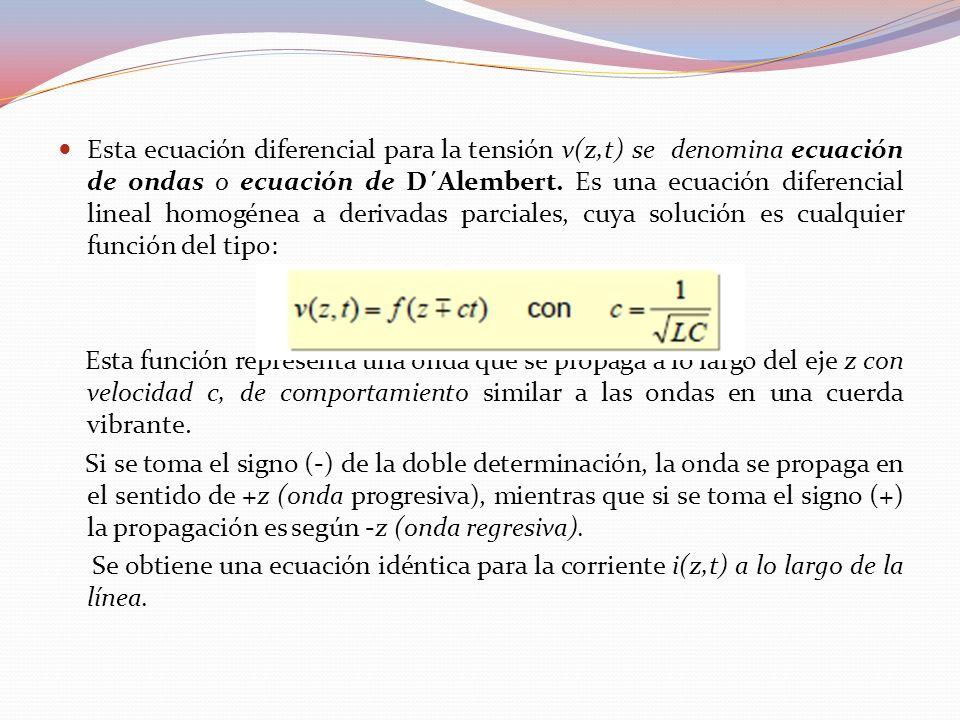 Esta ecuación diferencial para la tensión v(z,t) se denomina ecuación de ondas o ecuación de D´Alembert. Es una ecuación diferencial lineal homogénea a derivadas parciales, cuya solución es cualquier función del tipo: