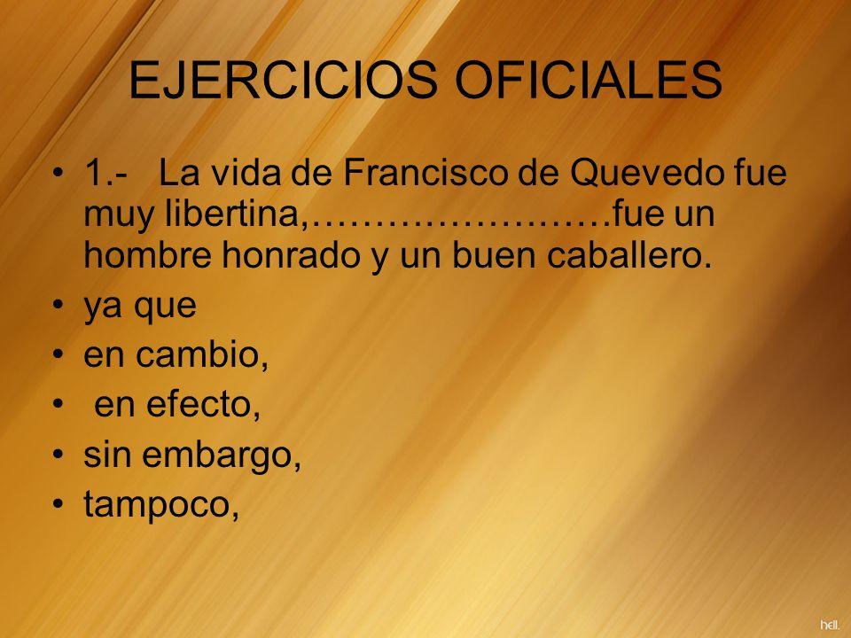 EJERCICIOS OFICIALES 1.- La vida de Francisco de Quevedo fue muy libertina,……………………fue un hombre honrado y un buen caballero.