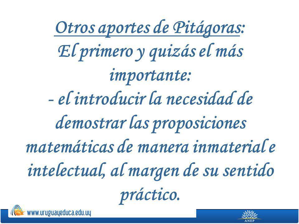 Otros aportes de Pitágoras: El primero y quizás el más importante: - el introducir la necesidad de demostrar las proposiciones matemáticas de manera inmaterial e intelectual, al margen de su sentido práctico.