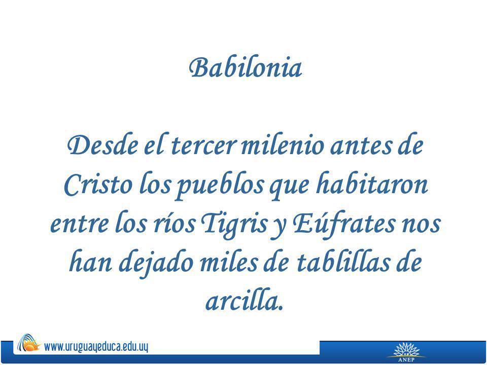 Babilonia Desde el tercer milenio antes de Cristo los pueblos que habitaron entre los ríos Tigris y Eúfrates nos han dejado miles de tablillas de arcilla.