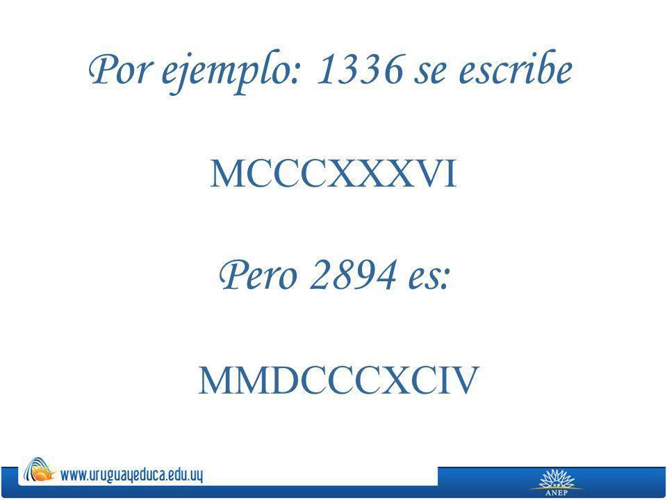 Por ejemplo: 1336 se escribe MCCCXXXVI Pero 2894 es: MMDCCCXCIV
