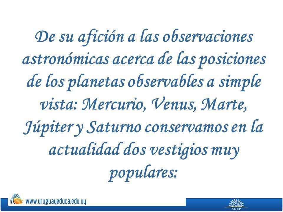 De su afición a las observaciones astronómicas acerca de las posiciones de los planetas observables a simple vista: Mercurio, Venus, Marte, Júpiter y Saturno conservamos en la actualidad dos vestigios muy populares: