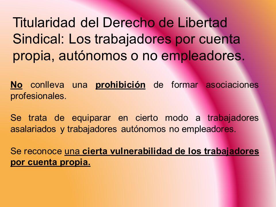 Titularidad del Derecho de Libertad Sindical: Los trabajadores por cuenta propia, autónomos o no empleadores.