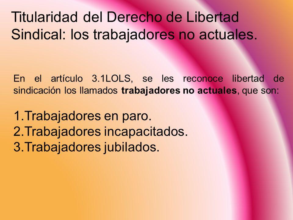 Titularidad del Derecho de Libertad Sindical: los trabajadores no actuales.