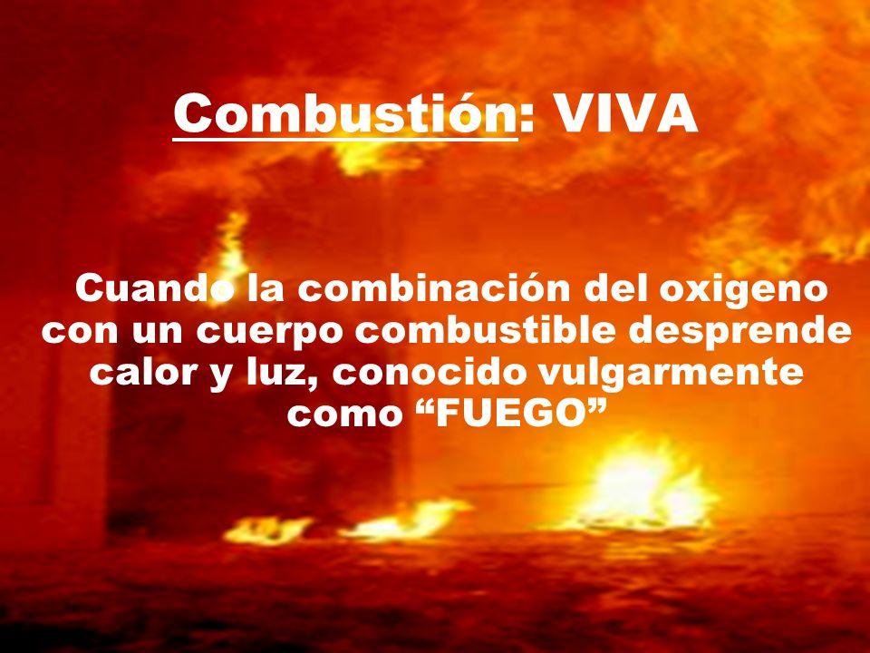 Combustión: VIVA Cuando la combinación del oxigeno con un cuerpo combustible desprende calor y luz, conocido vulgarmente como FUEGO