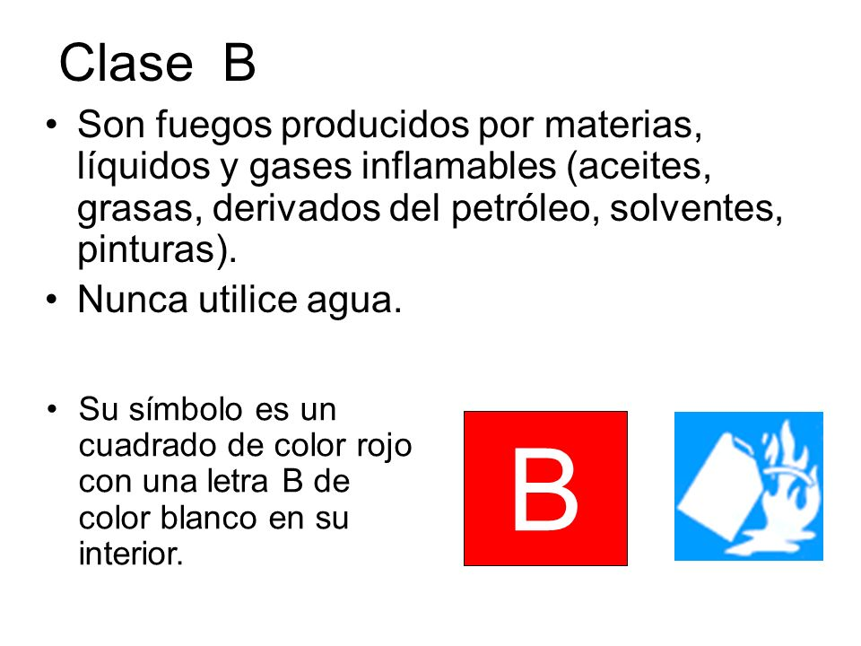 Clase BSon fuegos producidos por materias, líquidos y gases inflamables (aceites, grasas, derivados del petróleo, solventes, pinturas).