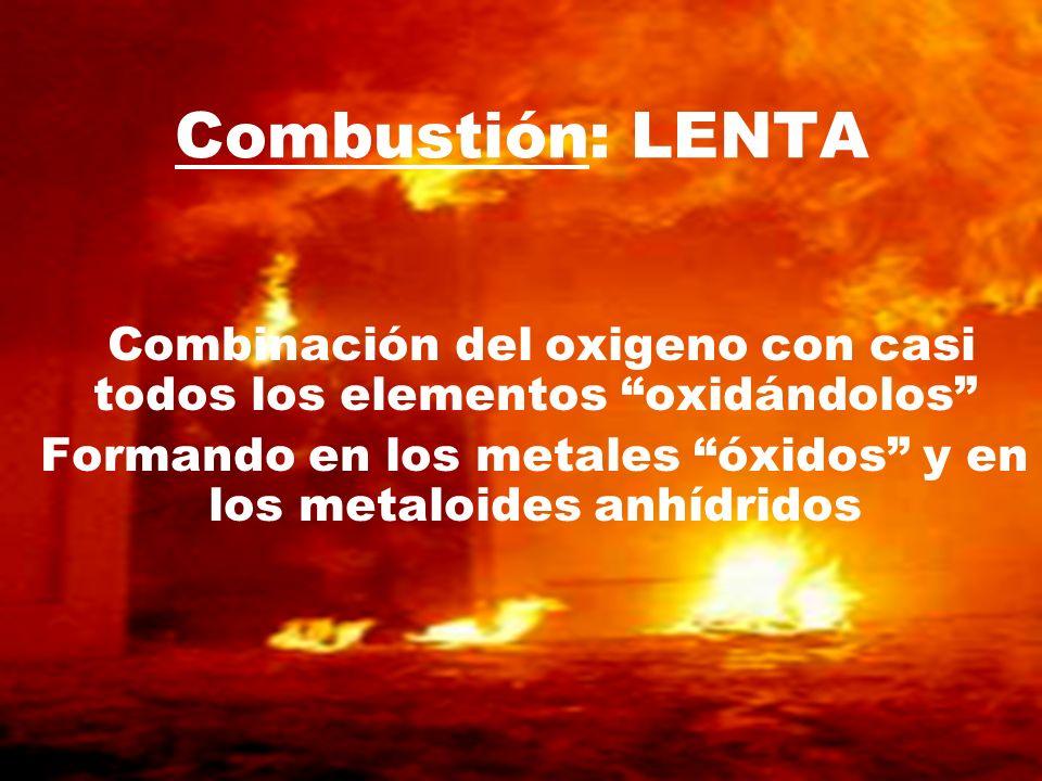 Combustión: LENTACombinación del oxigeno con casi todos los elementos oxidándolos Formando en los metales óxidos y en los metaloides anhídridos.