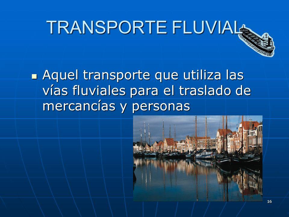 TRANSPORTE FLUVIAL Aquel transporte que utiliza las vías fluviales para el traslado de mercancías y personas.