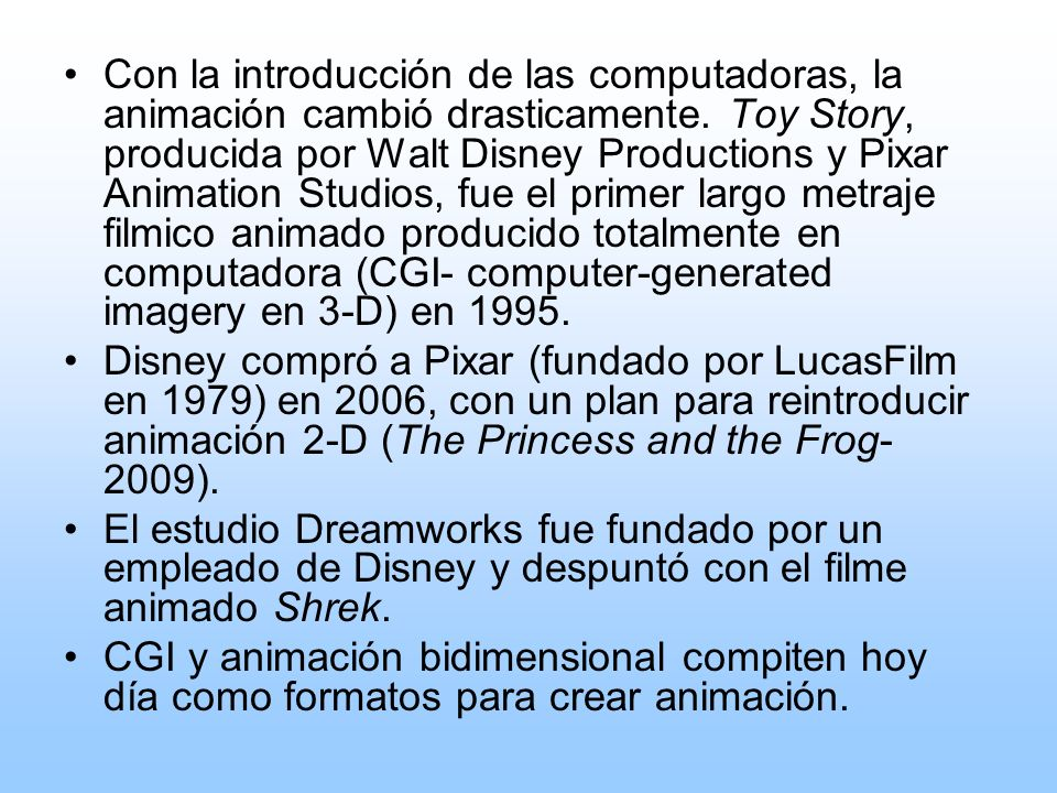 Con la introducción de las computadoras, la animación cambió drasticamente. Toy Story, producida por Walt Disney Productions y Pixar Animation Studios, fue el primer largo metraje filmico animado producido totalmente en computadora (CGI- computer-generated imagery en 3-D) en 1995.