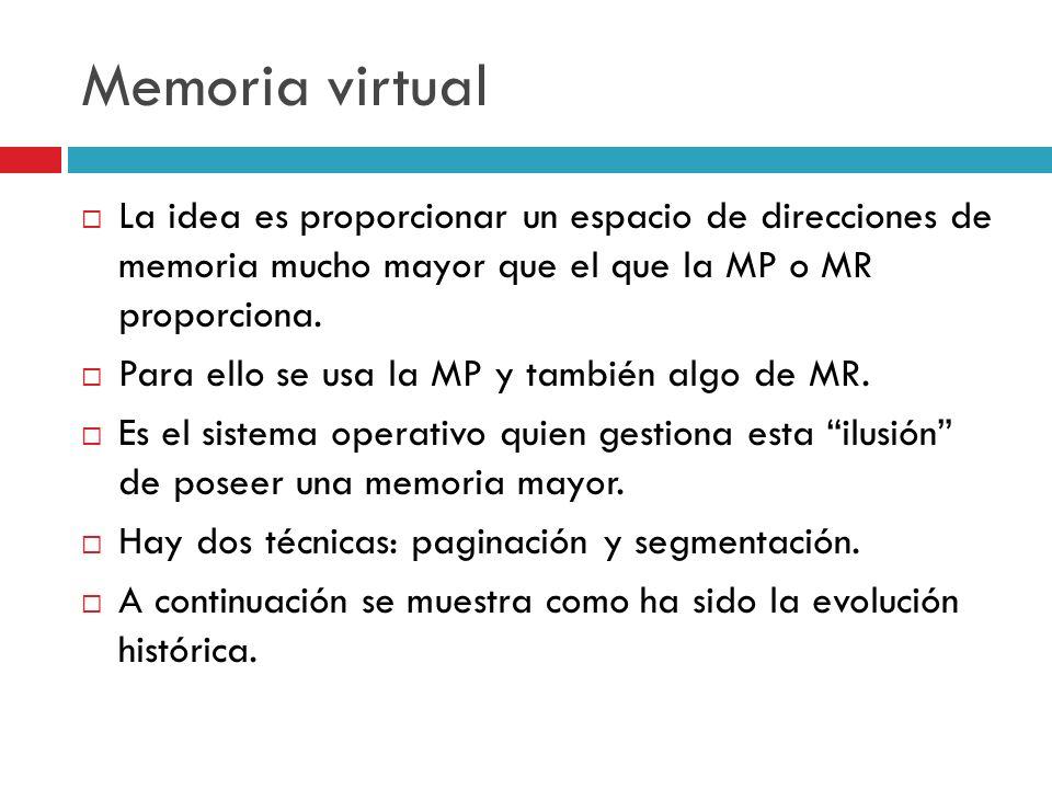 Memoria virtual La idea es proporcionar un espacio de direcciones de memoria mucho mayor que el que la MP o MR proporciona.