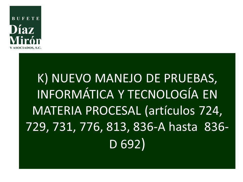 K) NUEVO MANEJO DE PRUEBAS, INFORMÁTICA Y TECNOLOGÍA EN MATERIA PROCESAL (artículos 724, 729, 731, 776, 813, 836-A hasta 836-D 692)