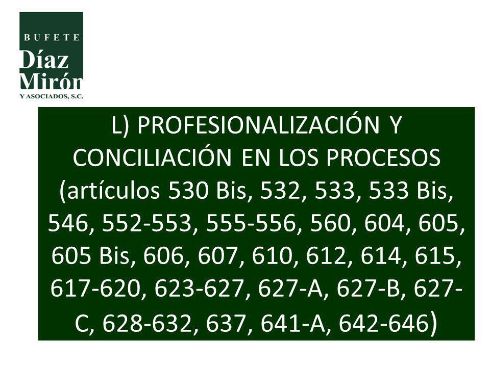 L) PROFESIONALIZACIÓN Y CONCILIACIÓN EN LOS PROCESOS (artículos 530 Bis, 532, 533, 533 Bis, 546, 552-553, 555-556, 560, 604, 605, 605 Bis, 606, 607, 610, 612, 614, 615, 617-620, 623-627, 627-A, 627-B, 627-C, 628-632, 637, 641-A, 642-646)