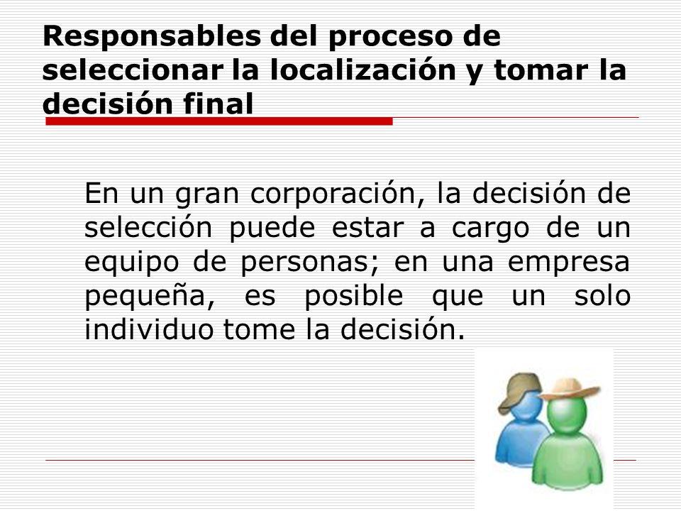 Responsables del proceso de seleccionar la localización y tomar la decisión final