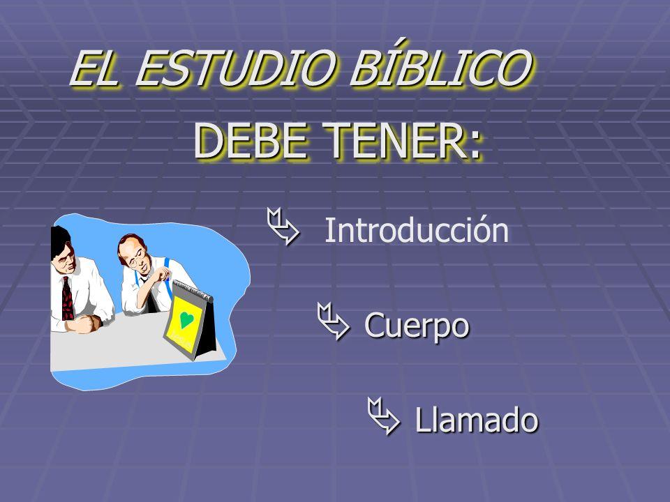 EL ESTUDIO BÍBLICO DEBE TENER:  Introducción Jesus  Cuerpo  Llamado