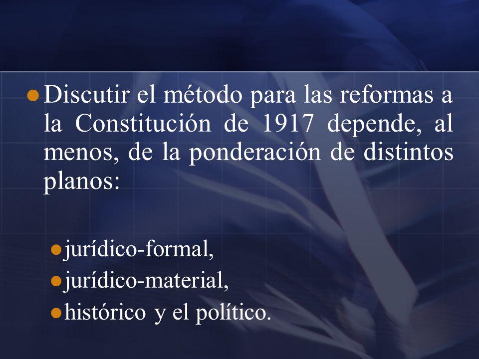 Discutir el método para las reformas a la Constitución de 1917 depende, al menos, de la ponderación de distintos planos:
