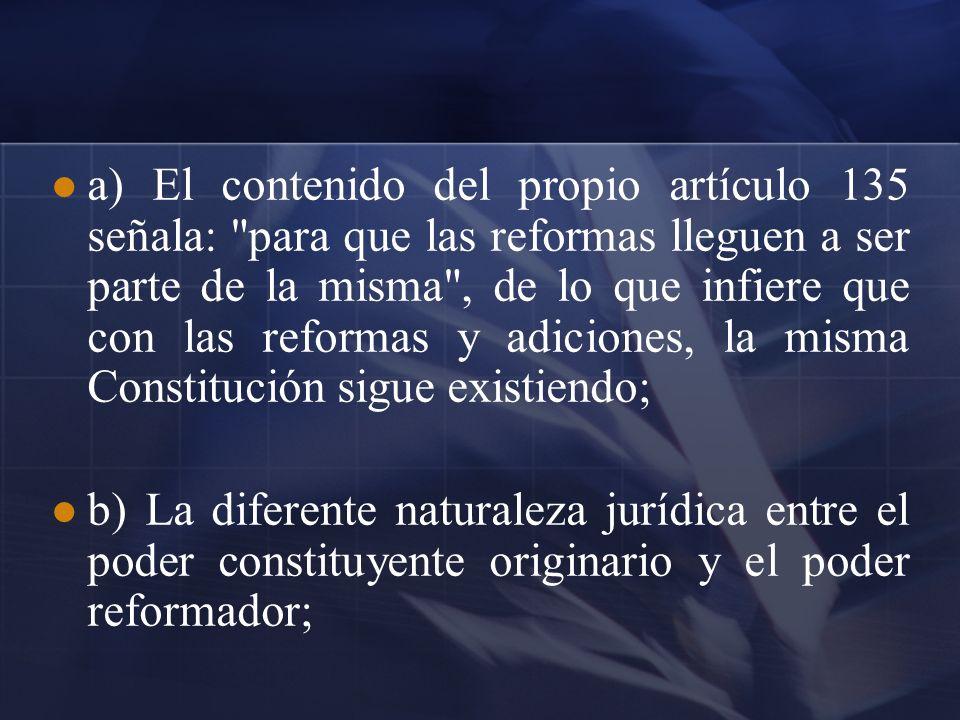 a) El contenido del propio artículo 135 señala: para que las reformas lleguen a ser parte de la misma , de lo que infiere que con las reformas y adiciones, la misma Constitución sigue existiendo;