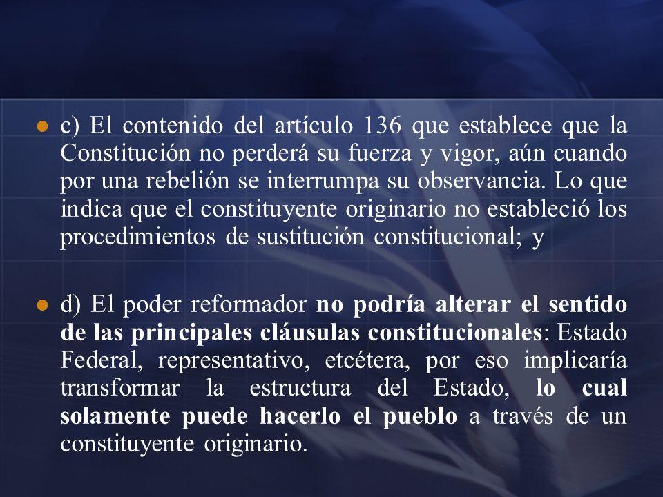 c) El contenido del artículo 136 que establece que la Constitución no perderá su fuerza y vigor, aún cuando por una rebelión se interrumpa su observancia. Lo que indica que el constituyente originario no estableció los procedimientos de sustitución constitucional; y