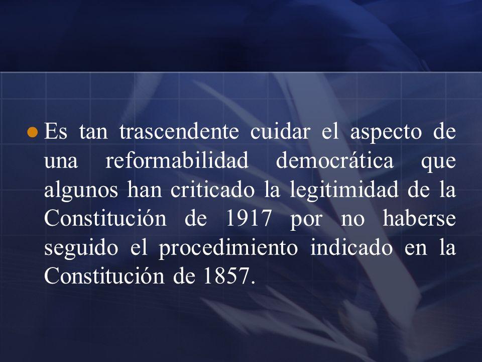 Es tan trascendente cuidar el aspecto de una reformabilidad democrática que algunos han criticado la legitimidad de la Constitución de 1917 por no haberse seguido el procedimiento indicado en la Constitución de 1857.