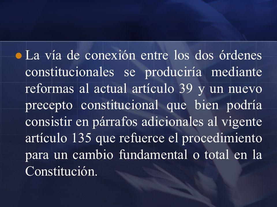 La vía de conexión entre los dos órdenes constitucionales se produciría mediante reformas al actual artículo 39 y un nuevo precepto constitucional que bien podría consistir en párrafos adicionales al vigente artículo 135 que refuerce el procedimiento para un cambio fundamental o total en la Constitución.