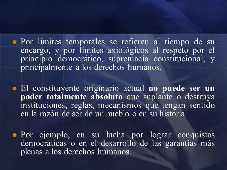 Por límites temporales se refieren al tiempo de su encargo, y por límites axiológicos al respeto por el principio democrático, supremacía constitucional, y principalmente a los derechos humanos.