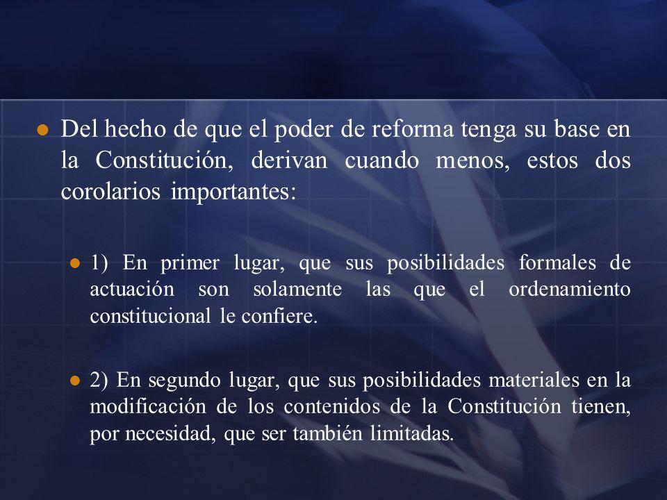 Del hecho de que el poder de reforma tenga su base en la Constitución, derivan cuando menos, estos dos corolarios importantes: